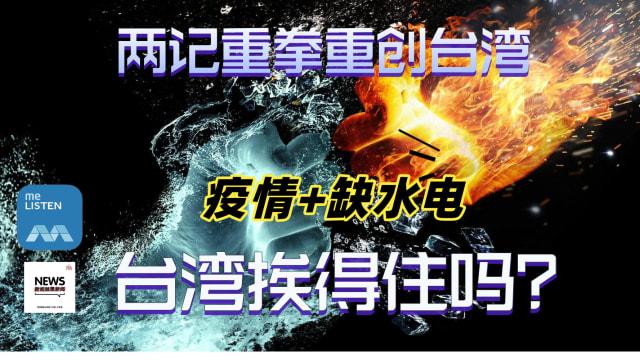 【958新闻就是新闻】两记重拳重创台湾,疫情加上缺水电,台湾挨得住吗?